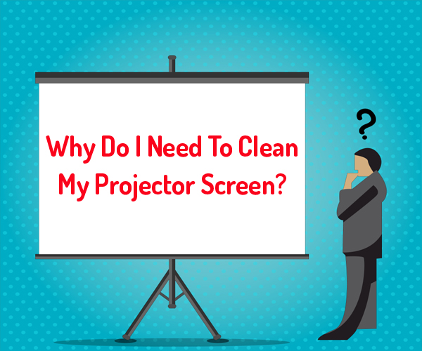 Why Do I Need To Clean My Projector Screen
